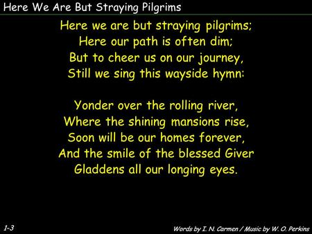 Here We Are But Straying Pilgrims Here we are but straying pilgrims; Here our path is often dim; But to cheer us on our journey, Still we sing this wayside.