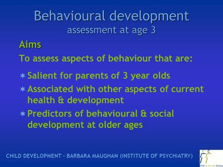 Behavioural development assessment at age 3 Aims To assess aspects of behaviour that are:  Salient for parents of 3 year olds  Associated with other.