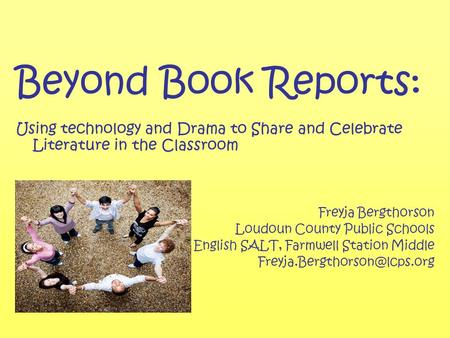 Beyond Book Reports: Using technology and Drama to Share and Celebrate Literature in the Classroom Freyja Bergthorson Loudoun County Public Schools English.