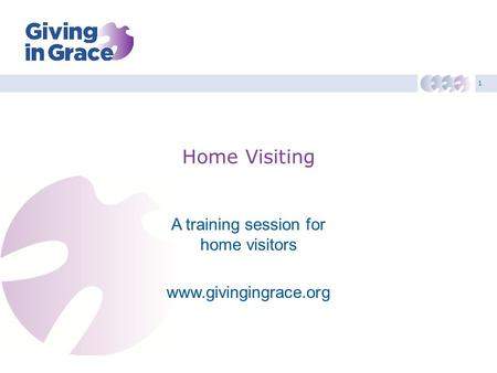 1 Home Visiting A training session for home visitors www.givingingrace.org.