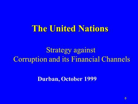 0 The United Nations The United Nations Strategy against Corruption and its Financial Channels Durban, October 1999.