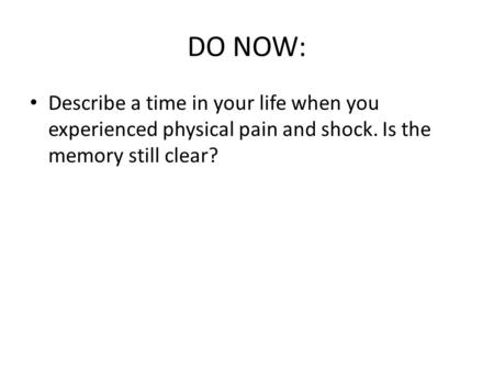 DO NOW: Describe a time in your life when you experienced physical pain and shock. Is the memory still clear?