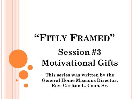 """F ITLY F RAMED "" Session #3 Motivational Gifts This series was written by the General Home Missions Director, Rev. Carlton L. Coon, Sr."