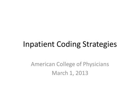 Inpatient Coding Strategies American College of Physicians March 1, 2013.
