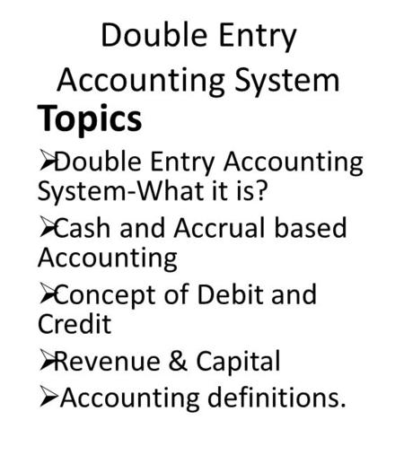 Double Entry Accounting System Topics  Double Entry Accounting System-What it is?  Cash and Accrual based Accounting  Concept of Debit and Credit 