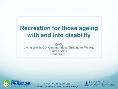 Www.nepassage.org © University of New Hampshire – Northeast Passage Recreation for those ageing with and into disability CACL Living Well in Our Communities: