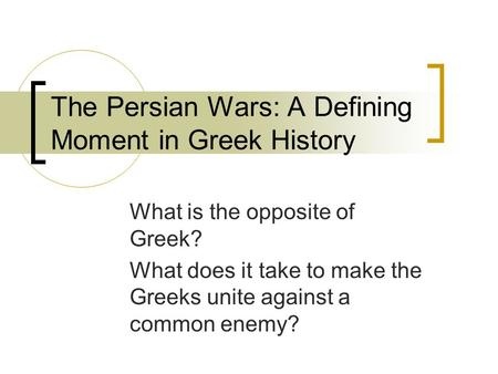The Persian Wars: A Defining Moment in Greek History What is the opposite of Greek? What does it take to make the Greeks unite against a common enemy?
