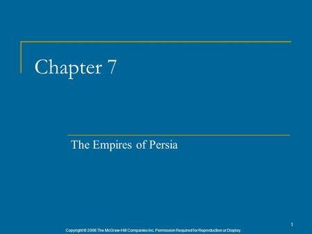 Copyright © 2006 The McGraw-Hill Companies Inc. Permission Required for Reproduction or Display. 1 Chapter 7 The Empires of Persia.