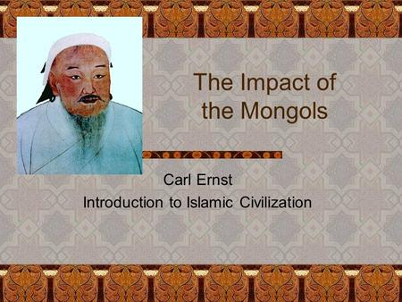 The Impact of the Mongols Carl Ernst Introduction to Islamic Civilization.