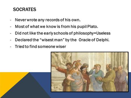 -Never wrote any records of his own. -Most of what we know is from his pupil Plato. -Did not like the early schools of philosophy=Useless -Declared the.