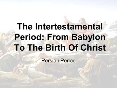 The Intertestamental Period: From Babylon To The Birth Of Christ Persian Period.