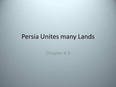 Persia Unites many Lands Chapter 4.3 Main Ideas Geography- Persia's location between Mesopotamia and India was a bridge between eastern and western Asia.