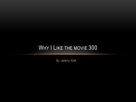 By: Jeremy Kidd W HY I L IKE THE MOVIE 300. O UTLINE OF THE M OVIE 1.Leonidas decided to fight the Persian army instead of giving up his land.  Leonidas.
