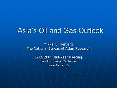 Asia's Oil and Gas Outlook Mikkal E. Herberg The National Bureau of Asian Research IPAA 2005 Mid-Year Meeting San Francisco, California June 17, 2005.