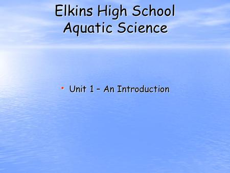 Elkins High School Aquatic Science Unit 1 – An Introduction Unit 1 – An Introduction.