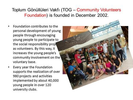 Toplum Gönüllüleri Vakfı (TOG – Community Volunteers Foundation) is founded in December 2002. Foundation contributes to the personal development of young.