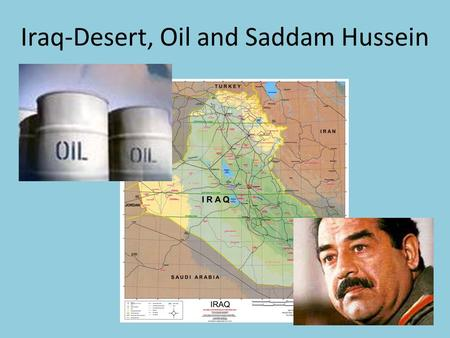 Iraq-Desert, Oil and Saddam Hussein. Iraq Arabic people – 75% of population 60% - Shi'ite Muslim Sunni Muslim Arabs – governed country for most of last.