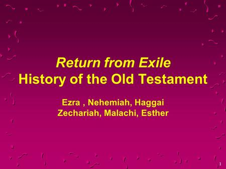 1 Return from Exile History of the Old Testament Ezra, Nehemiah, Haggai Zechariah, Malachi, Esther.