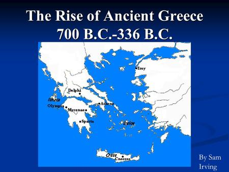 The Rise of Ancient Greece 700 B.C.-336 B.C. By Sam Irving.