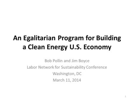 An Egalitarian Program for Building a Clean Energy U.S. Economy Bob Pollin and Jim Boyce Labor Network for Sustainability Conference Washington, DC March.