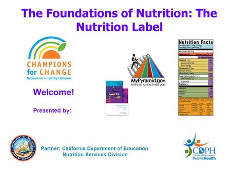 The Foundations of Nutrition: The Nutrition Label Welcome! Presented by: Partner: California Department of Education Nutrition Services Division.