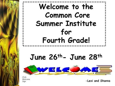 Welcome to the Common Core Summer Institute for Fourth Grade! June 26 th - June 28 th -Lexi and Shanna Click Welcome Sign.