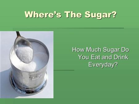 Where's The Sugar? How Much Sugar Do You Eat and Drink Everyday?