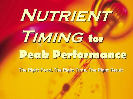 Nutrient Timing for Peak Performance The Right Food, The Right Time, The Right Result.