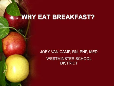 WHY EAT BREAKFAST? JOEY VAN CAMP, RN, PNP, MED WESTMINSTER SCHOOL DISTRICT.