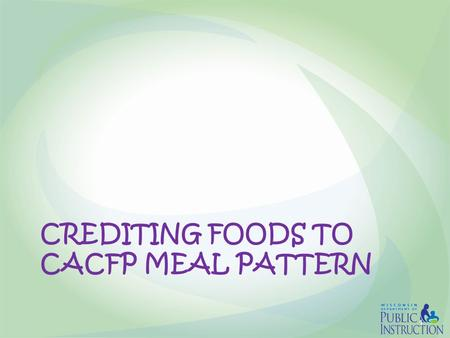 CREDITING FOODS TO CACFP MEAL PATTERN 1. Crediting to CACFP Meal Pattern  Creditable foods are foods USDA allows to be counted toward meeting the requirements.