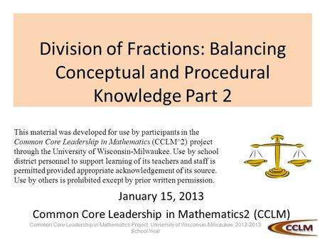 Division of Fractions: Balancing Conceptual and Procedural Knowledge Part 2 January 15, 2013 Common Core Leadership in Mathematics2 (CCLM) This material.