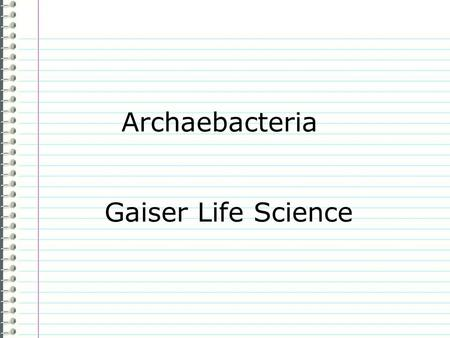 "Archaebacteria Gaiser Life Science Know What do you know about archaebacteria? Evidence Page # ""I don't know anything."" is not an acceptable answer."