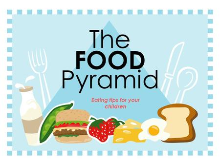 The FOOD Pyramid Eating tips for your children The Food Pyramid Fats, Oils & Sweets USE SPARINGLY Meat, Poultry, Fish, Dry Beans, Eggs & Nuts Group 2-3.