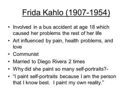 Frida Kahlo (1907-1954) Involved in a bus accident at age 18 which caused her problems the rest of her life Art influenced by pain, health problems, and.