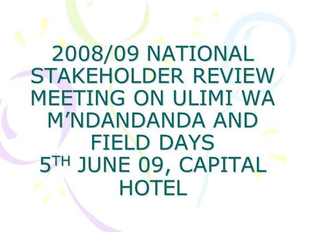 2008/09 NATIONAL STAKEHOLDER REVIEW MEETING ON ULIMI WA M'NDANDANDA AND FIELD DAYS 5 TH JUNE 09, CAPITAL HOTEL.