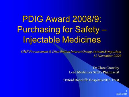 10/05/2015 1 PDIG Award 2008/9: Purchasing for Safety – Injectable Medicines Dr Clare Crowley Lead Medicines Safety Pharmacist Oxford Radcliffe Hospitals.