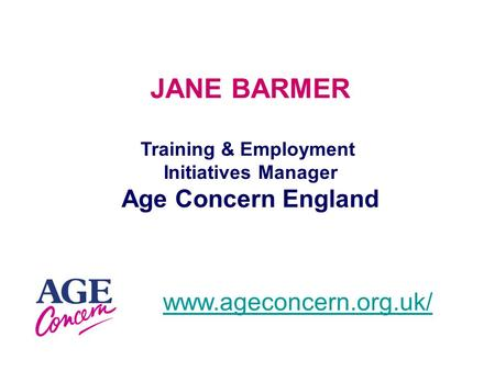 JANE BARMER Training & Employment Initiatives Manager Age Concern England www.ageconcern.org.uk/