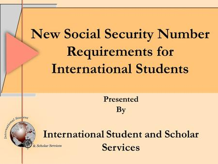 New Social Security Number Requirements for International Students Presented By International Student and Scholar Services.
