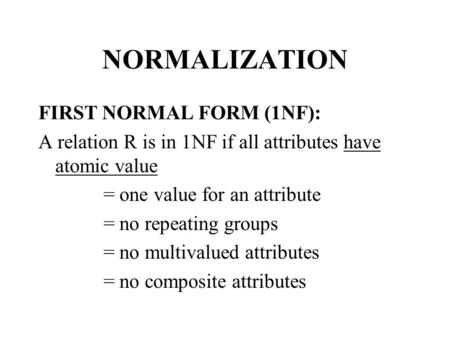 NORMALIZATION FIRST NORMAL FORM (1NF): A relation R is in 1NF if all attributes have atomic value = one value for an attribute = no repeating groups =