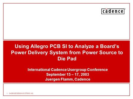 1CADENCE DESIGN SYSTEMS, INC. Using Allegro PCB SI to Analyze a Board's Power Delivery System from Power Source to Die Pad International Cadence Usergroup.