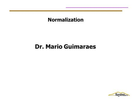 Normalization Dr. Mario Guimaraes. Data Normalization Primarily a tool to validate and improve a logical design so that it satisfies certain constraints.