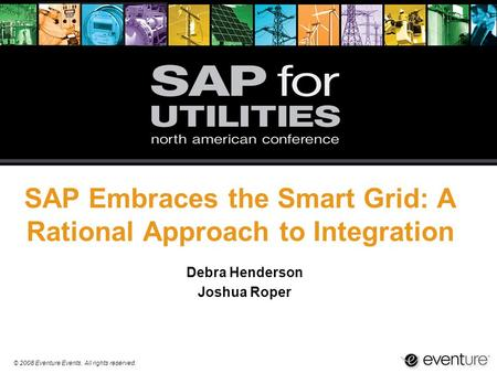 © 2008 Eventure Events. All rights reserved. SAP Embraces the Smart Grid: A Rational Approach to Integration Debra Henderson Joshua Roper.