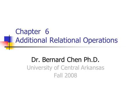 Chapter 6 Additional Relational Operations Dr. Bernard Chen Ph.D. University of Central Arkansas Fall 2008.
