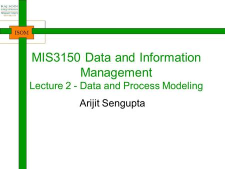 MIS3150 Data and Information Management Lecture 2 - Data and Process Modeling Arijit Sengupta 1.