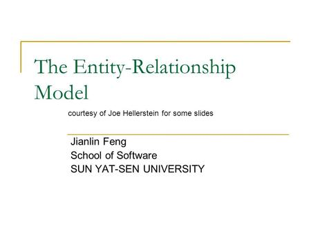 The Entity-Relationship Model Jianlin Feng School of Software SUN YAT-SEN UNIVERSITY courtesy of Joe Hellerstein for some slides.