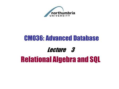CM036: Advanced Database Lecture 3 Relational Algebra and SQL.