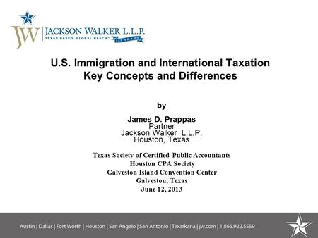 U.S. Immigration and International Taxation Key Concepts and Differences by James D. Prappas Partner Jackson Walker L.L.P. Houston, Texas Texas Society.