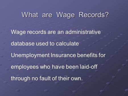 What are Wage Records? Wage records are an administrative database used to calculate Unemployment Insurance benefits for employees who have been laid-off.