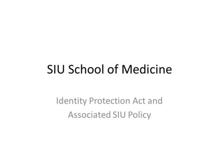 SIU School of Medicine Identity Protection Act and Associated SIU Policy.