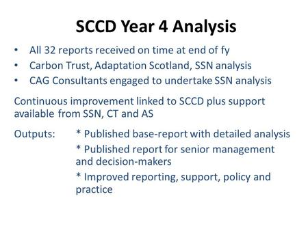SCCD Year 4 Analysis All 32 reports received on time at end of fy Carbon Trust, Adaptation Scotland, SSN analysis CAG Consultants engaged to undertake.